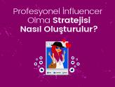 Profesyonel İnfluencer Olma Stratejisi Nasıl Oluşturulur?